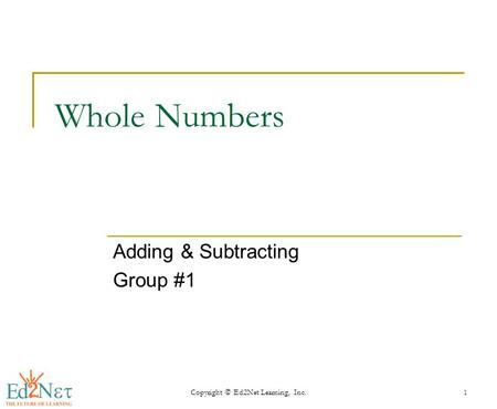 Copyright © Ed2Net Learning, Inc.1 Whole Numbers Adding & Subtracting Group #1.