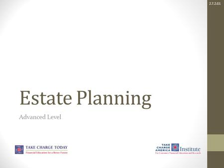 2.7.2.G1 Estate Planning Advanced Level. 2.7.2.G1 © Take Charge Today – March 2014 – Estate Planning – Slide 2 Funded by a grant from Take Charge America,