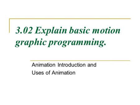 3.02 Explain basic motion graphic programming. Animation Introduction and Uses of Animation.