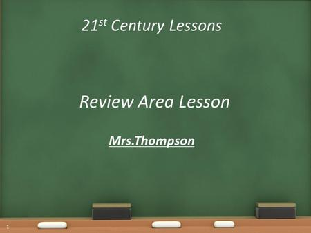 21 st Century Lessons Review Area Lesson Mrs.Thompson 1.