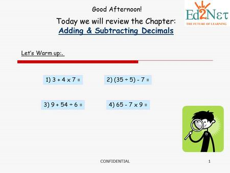CONFIDENTIAL1 Today we will review the Chapter: Adding & Subtracting Decimals Good Afternoon! Let's Warm up:. 1) 3 + 4 x 7 =2) (35 ÷ 5) - 7 = 3) 9 + 54.