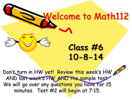 Welcome to Math112 Class #6 10-8-14 Don't turn in HW yet! Review this week's HW AND last week's HW AND the sample test. We will go over any questions.