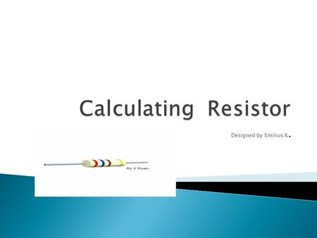 Designed by Emilius K..  A resistor is a passive two-terminal electrical component that implements electrical resistance as a circuit element.passivetwo-terminalelectrical.