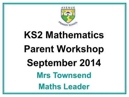 KS2 Mathematics Parent Workshop September 2014
