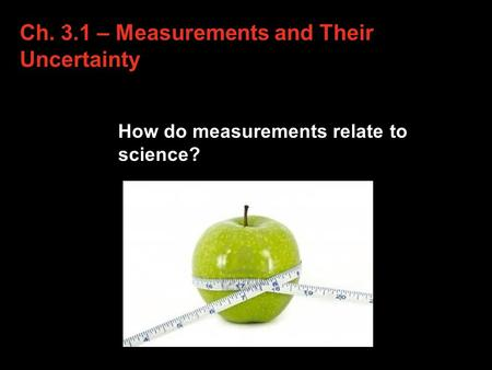 Ch. 3.1 – Measurements and Their Uncertainty How do measurements relate to science? 3.1.