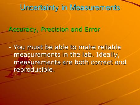 Uncertainty in Measurements Accuracy, Precision and Error - You must be able to make reliable measurements in the lab. Ideally, measurements are both correct.