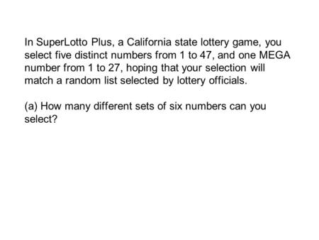 In SuperLotto Plus, a California state lottery game, you select five distinct numbers from 1 to 47, and one MEGA number from 1 to 27, hoping that your.