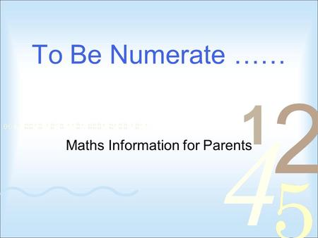 "To Be Numerate …… Maths Information for Parents. Numeracy Project Goal ""to be numerate is to have the ability and inclination to use mathematics effectively."
