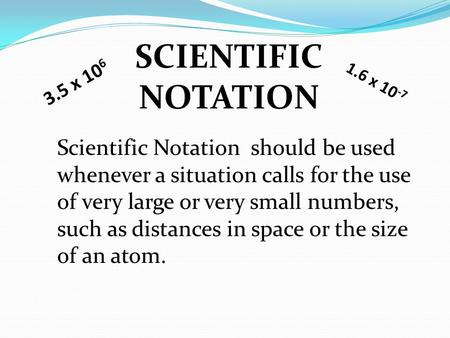 SCIENTIFIC NOTATION Scientific Notation should be used whenever a situation calls for the use of very large or very small numbers, such as distances in.