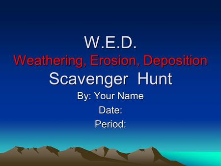 W.E.D. Weathering, Erosion, Deposition Scavenger Hunt By: Your Name Date:Period: