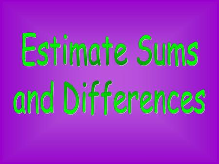 Estimate Sums and Differences.