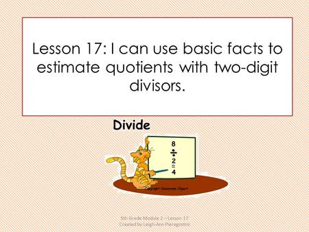 Lesson 17: I can use basic facts to estimate quotients with two-digit divisors. 5th Grade Module 2 – Lesson 17 Created by Leigh-Ann Pieragostini.