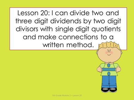 Lesson 20: I can divide two and three digit dividends by two digit divisors with single digit quotients and make connections to a written method. 5th.