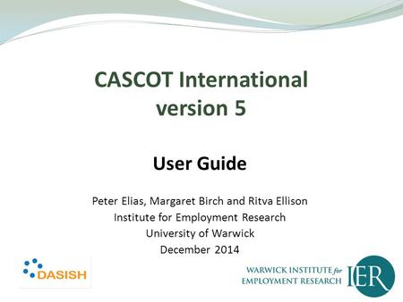 CASCOT International version 5 User Guide Peter Elias, Margaret Birch and Ritva Ellison Institute for Employment Research University of Warwick December.