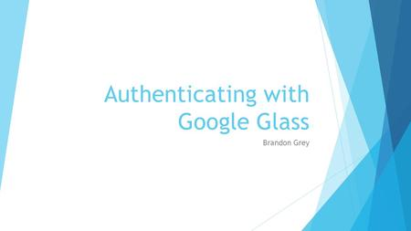 Authenticating with Google Glass Brandon Grey. Google Glass Input  Inputting information into google glass has been limited to either gestures or speech.