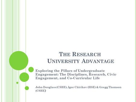 T HE R ESEARCH U NIVERSITY A DVANTAGE Exploring the Pillars of Undergraduate Engagement: The Disciplines, Research, Civic Engagement, and Co-Curricular.