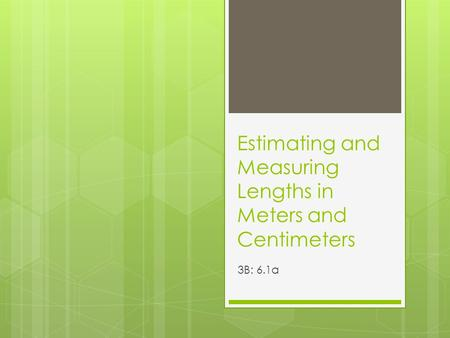 Estimating and Measuring Lengths in Meters and Centimeters 3B: 6.1a.