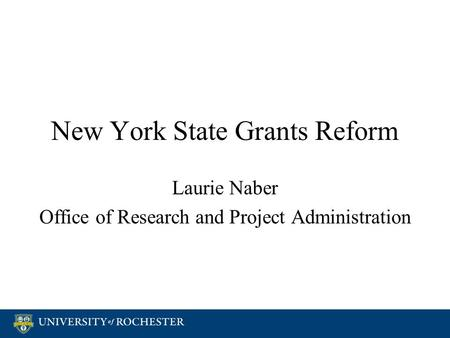 New York State Grants Reform Laurie Naber Office of Research and Project Administration Laurie Naber Office of Research and Project Administration.