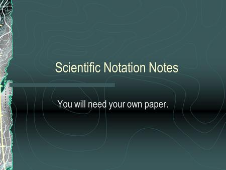 Scientific Notation Notes You will need your own paper.