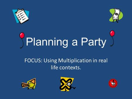 Planning a Party FOCUS: Using Multiplication in real life contexts.