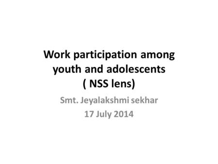 Work participation among youth and adolescents ( NSS lens) Smt. Jeyalakshmi sekhar 17 July 2014.