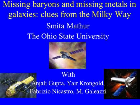 Missing baryons and missing metals in galaxies: clues from the Milky Way Smita Mathur The Ohio State University With Anjali Gupta, Yair Krongold, Fabrizio.