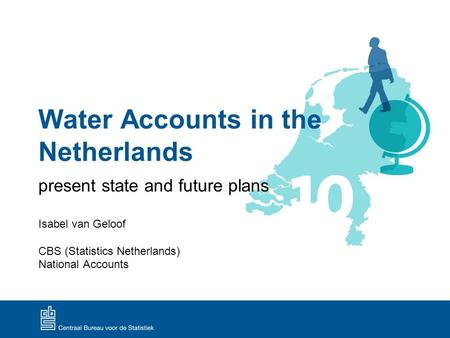 Water Accounts in the Netherlands present state and future plans Isabel van Geloof CBS (Statistics Netherlands) National Accounts.
