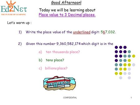 CONFIDENTIAL1 Good Afternoon! Today we will be learning about Place value to 3 Decimal places. Let's warm up : 1)Write the place value of the underlined.