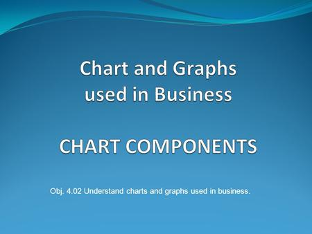 Obj. 4.02 Understand charts and graphs used in business.