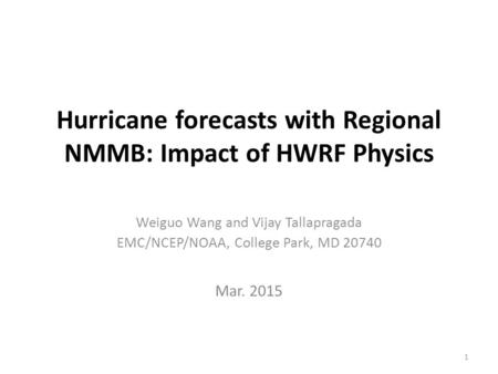 Hurricane forecasts with Regional NMMB: Impact of HWRF Physics Weiguo Wang and Vijay Tallapragada EMC/NCEP/NOAA, College Park, MD 20740 Mar. 2015 1.