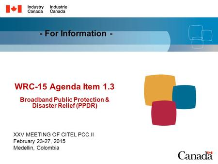 WRC-15 Agenda Item 1.3 Broadband Public Protection & Disaster Relief (PPDR) XXV MEETING OF CITEL PCC.II February 23-27, 2015 Medellin, Colombia - For Information.