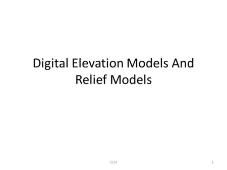Digital Elevation Models And Relief Models 1DEM. Part 1: The Underlying Elevation Data 2DEM.