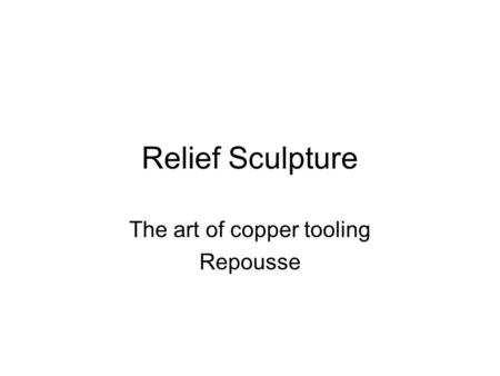 Relief Sculpture The art of copper tooling Repousse.