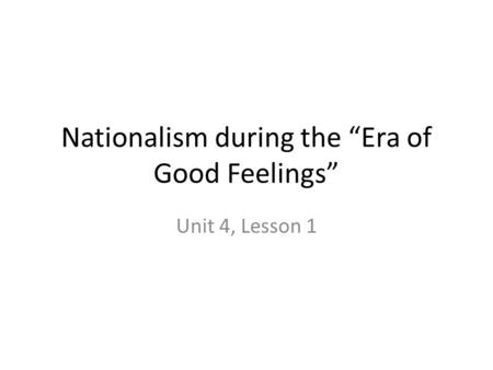 "Nationalism during the ""Era of Good Feelings"" Unit 4, Lesson 1."