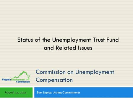Commission on Unemployment Compensation Sam Lupica, Acting Commissioner August 14, 2014 Status of the Unemployment Trust Fund and Related Issues.