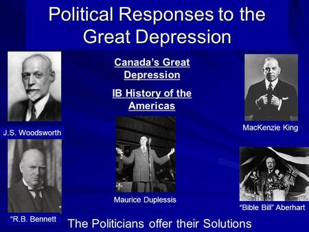 "Political Responses to the Great Depression The Politicians offer their Solutions J.S. Woodsworth ""Bible Bill"" Aberhart ""R.B. Bennett Canada's Great Depression."