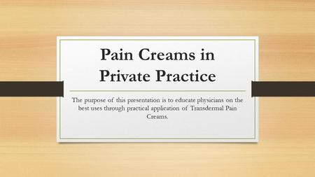 Pain Creams in Private Practice The purpose of this presentation is to educate physicians on the best uses through practical application of Transdermal.