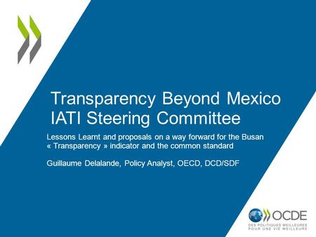 Transparency Beyond Mexico IATI Steering Committee Lessons Learnt and proposals on a way forward for the Busan « Transparency » indicator and the common.