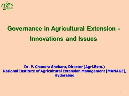 Governance in Agricultural Extension - Innovations and Issues Dr. P. Chandra Shekara, Director (Agri.Extn.) National Institute of Agricultural Extension.