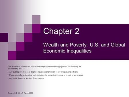 Copyright © Allyn & Bacon 2007 Chapter 2 Wealth and Poverty: U.S. and Global Economic Inequalities This multimedia product and its contents are protected.
