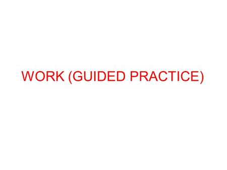 WORK (GUIDED PRACTICE)
