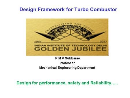 Design Framework for Turbo Combustor P M V Subbarao Professor Mechanical Engineering Department Design for performance, safety and Reliability…..
