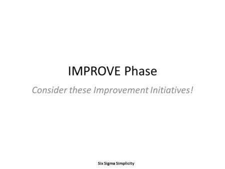 IMPROVE Phase Consider these Improvement Initiatives! Six Sigma Simplicity.