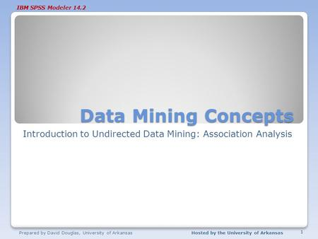 IBM SPSS Modeler 14.2 Data Mining Concepts Introduction to Undirected Data Mining: Association Analysis Prepared by David Douglas, University of ArkansasHosted.