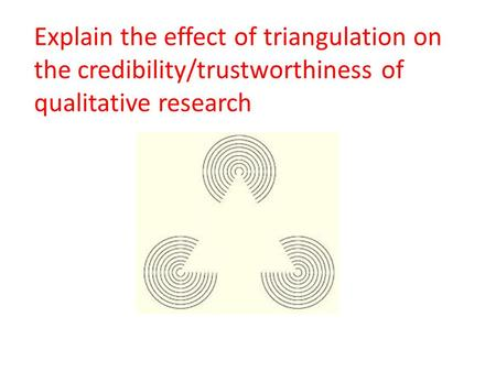 Explain the effect of triangulation on the credibility/trustworthiness of qualitative research.