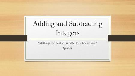 "Adding and Subtracting Integers ""All things excellent are as difficult as they are rare"" Spinoza."