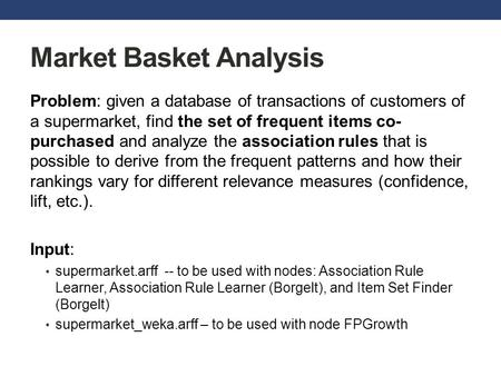 Market Basket Analysis Problem: given a database of transactions of customers of a supermarket, find the set of frequent items co- purchased and analyze.