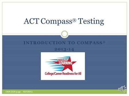 INTRODUCTION TO COMPASS ® 2013-14 ACT Compass ® Testing OAA:DSR:js:pp: : 10/7/2013.