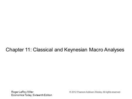 Roger LeRoy Miller © 2012 Pearson Addison-Wesley. All rights reserved. Economics Today, Sixteenth Edition Chapter 11: Classical and Keynesian Macro Analyses.