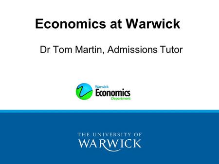 Economics at Warwick Dr Tom Martin, Admissions Tutor.